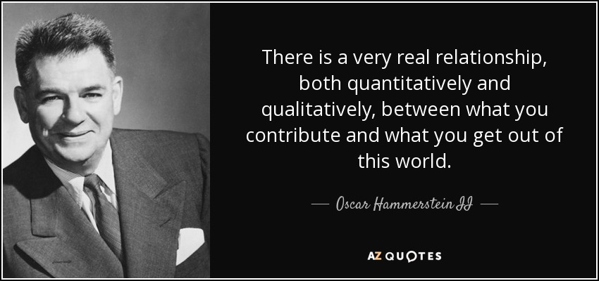 There is a very real relationship, both quantitatively and qualitatively, between what you contribute and what you get out of this world. - Oscar Hammerstein II