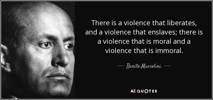 There is a violence that liberates, and a violence that enslaves; there is a violence that is moral and a violence that is immoral. - Benito Mussolini