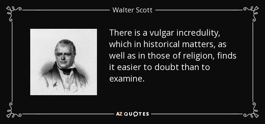 There is a vulgar incredulity, which in historical matters, as well as in those of religion, finds it easier to doubt than to examine. - Walter Scott
