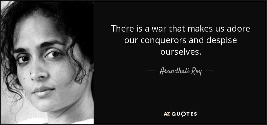 There is a war that makes us adore our conquerors and despise ourselves. - Arundhati Roy