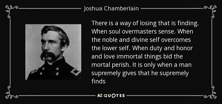 There is a way of losing that is finding. When soul overmasters sense. When the noble and divine self overcomes the lower self. When duty and honor and love immortal things bid the mortal perish. It is only when a man supremely gives that he supremely finds - Joshua Chamberlain