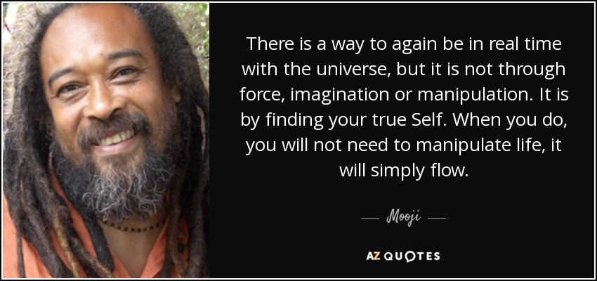 There is a way to again be in real time with the universe, but it is not through force, imagination or manipulation. It is by finding your true Self. When you do, you will not need to manipulate life, it will simply flow. - Mooji