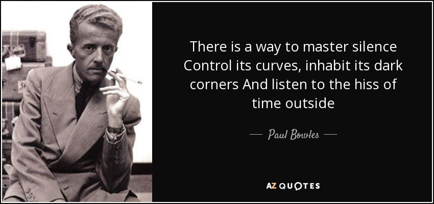 There is a way to master silence Control its curves, inhabit its dark corners And listen to the hiss of time outside - Paul Bowles