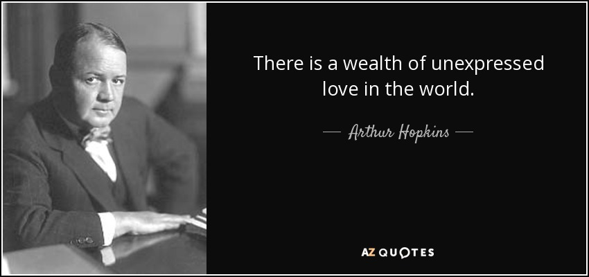 There is a wealth of unexpressed love in the world. - Arthur Hopkins