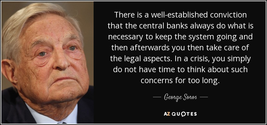 There is a well-established conviction that the central banks always do what is necessary to keep the system going and then afterwards you then take care of the legal aspects. In a crisis, you simply do not have time to think about such concerns for too long. - George Soros