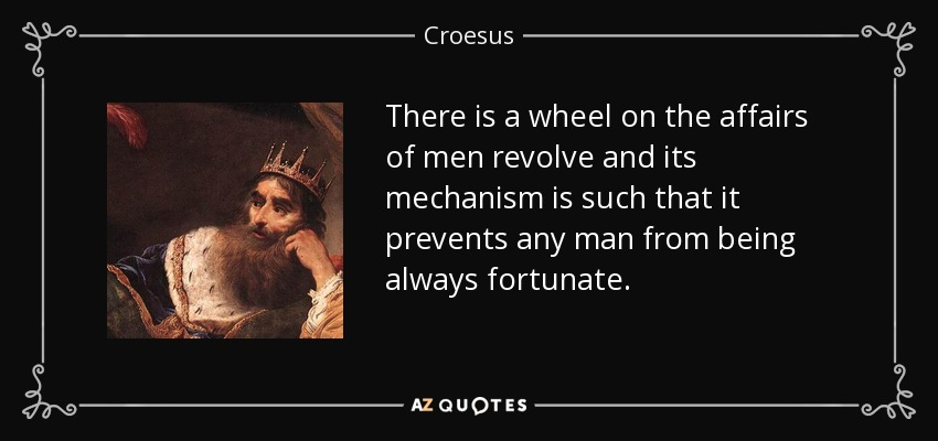 There is a wheel on the affairs of men revolve and its mechanism is such that it prevents any man from being always fortunate. - Croesus