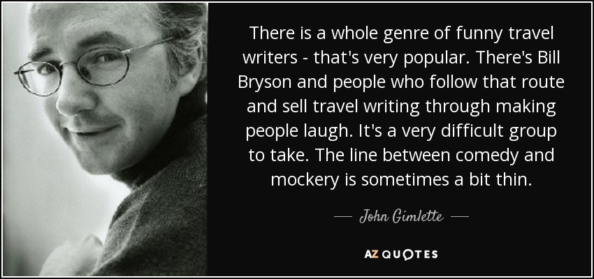 There is a whole genre of funny travel writers - that's very popular. There's Bill Bryson and people who follow that route and sell travel writing through making people laugh. It's a very difficult group to take. The line between comedy and mockery is sometimes a bit thin. - John Gimlette
