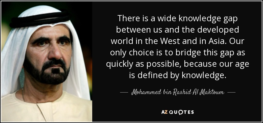 There is a wide knowledge gap between us and the developed world in the West and in Asia. Our only choice is to bridge this gap as quickly as possible, because our age is defined by knowledge. - Mohammed bin Rashid Al Maktoum