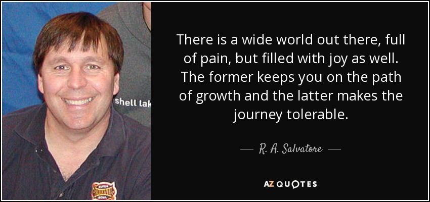 There is a wide world out there, full of pain, but filled with joy as well. The former keeps you on the path of growth and the latter makes the journey tolerable. - R. A. Salvatore