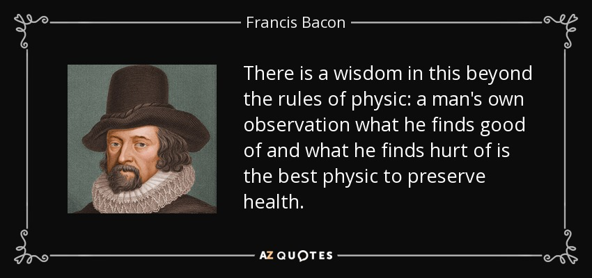 There is a wisdom in this beyond the rules of physic: a man's own observation what he finds good of and what he finds hurt of is the best physic to preserve health. - Francis Bacon