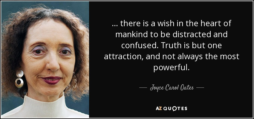 . . . there is a wish in the heart of mankind to be distracted and confused. Truth is but one attraction, and not always the most powerful. - Joyce Carol Oates