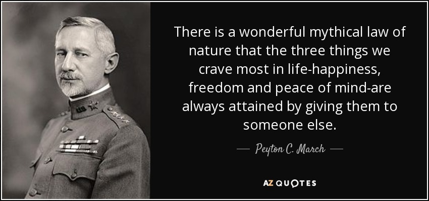 There is a wonderful mythical law of nature that the three things we crave most in life-happiness, freedom and peace of mind-are always attained by giving them to someone else. - Peyton C. March