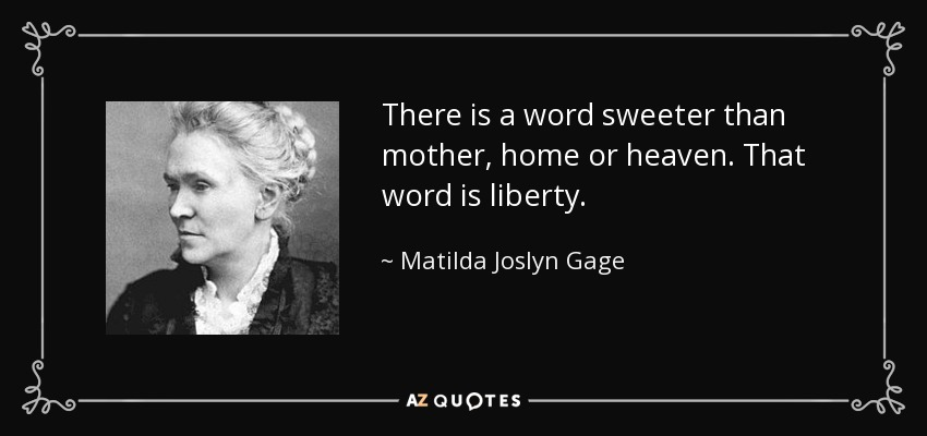 There is a word sweeter than mother, home or heaven. That word is liberty. - Matilda Joslyn Gage