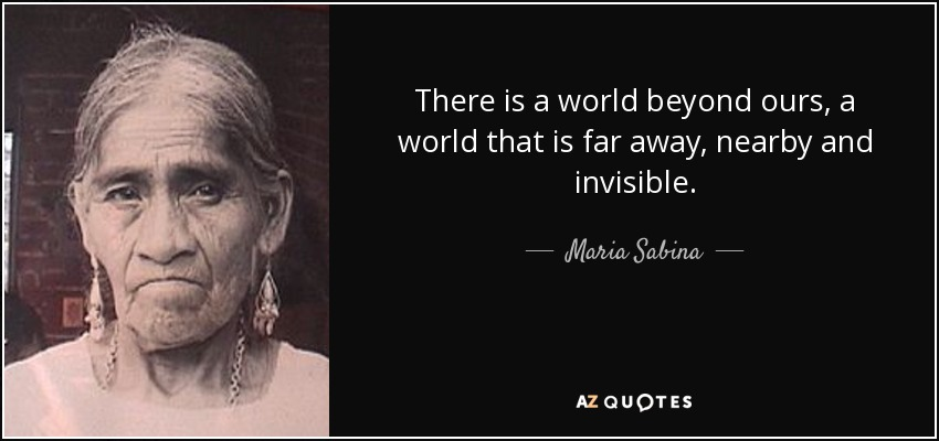 There is a world beyond ours, a world that is far away, nearby and invisible. - Maria Sabina