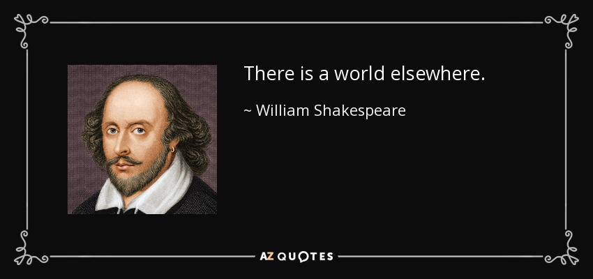 There is a world elsewhere. - William Shakespeare