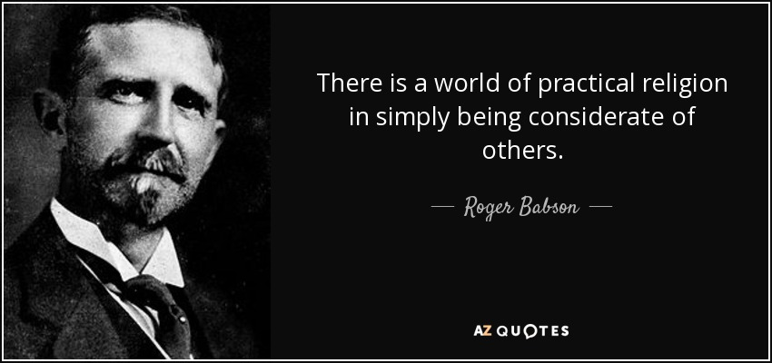 There is a world of practical religion in simply being considerate of others. - Roger Babson