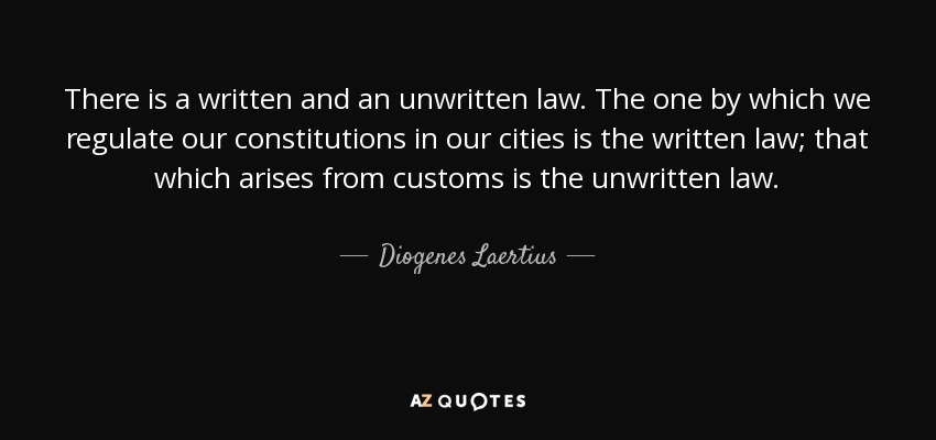 There is a written and an unwritten law. The one by which we regulate our constitutions in our cities is the written law; that which arises from customs is the unwritten law. - Diogenes Laertius