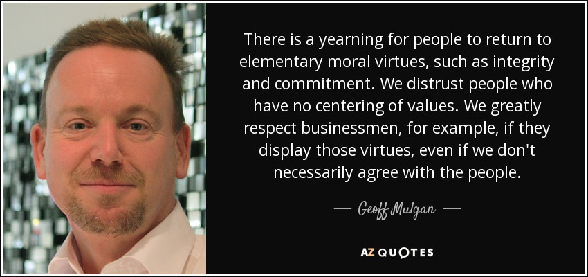 There is a yearning for people to return to elementary moral virtues, such as integrity and commitment. We distrust people who have no centering of values. We greatly respect businessmen, for example, if they display those virtues, even if we don't necessarily agree with the people. - Geoff Mulgan