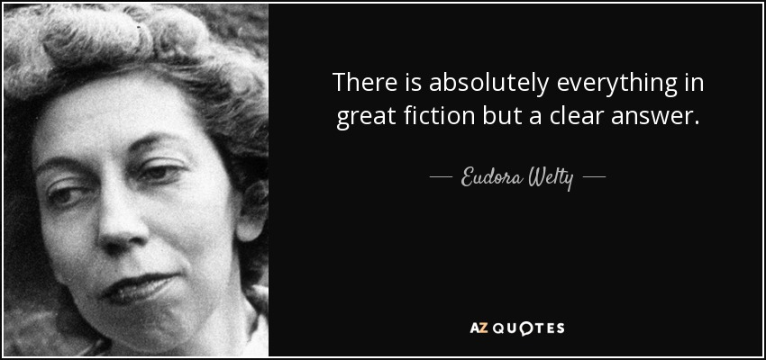 There is absolutely everything in great fiction but a clear answer. - Eudora Welty