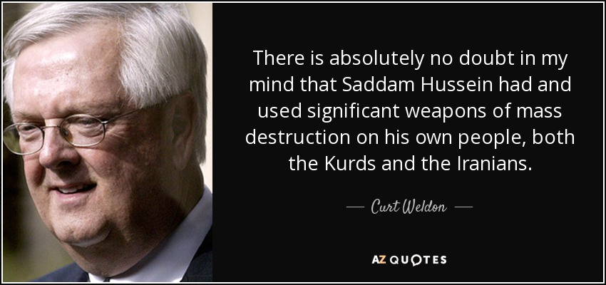 There is absolutely no doubt in my mind that Saddam Hussein had and used significant weapons of mass destruction on his own people, both the Kurds and the Iranians. - Curt Weldon