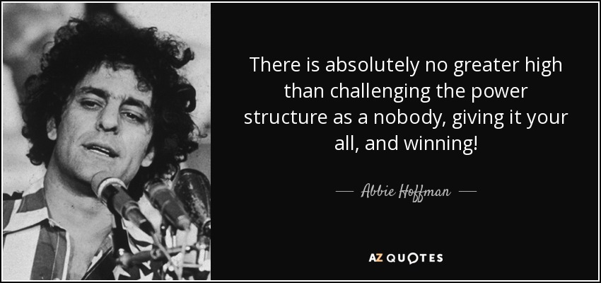 There is absolutely no greater high than challenging the power structure as a nobody, giving it your all, and winning! - Abbie Hoffman