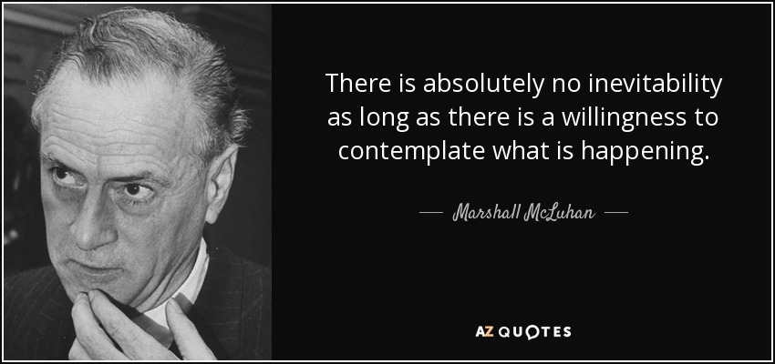 There is absolutely no inevitability as long as there is a willingness to contemplate what is happening. - Marshall McLuhan