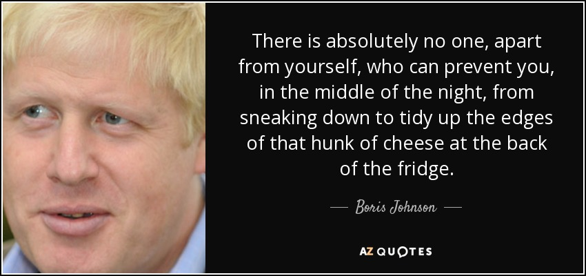 There is absolutely no one, apart from yourself, who can prevent you, in the middle of the night, from sneaking down to tidy up the edges of that hunk of cheese at the back of the fridge. - Boris Johnson