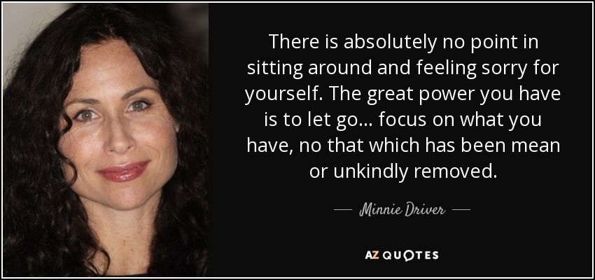 There is absolutely no point in sitting around and feeling sorry for yourself. The great power you have is to let go ... focus on what you have, no that which has been mean or unkindly removed. - Minnie Driver