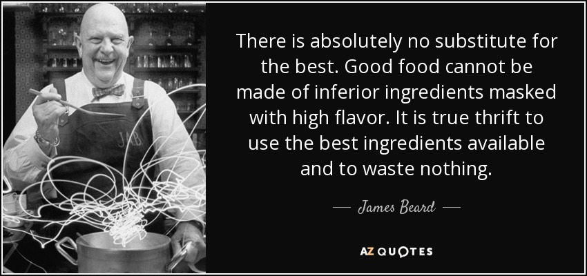 There is absolutely no substitute for the best. Good food cannot be made of inferior ingredients masked with high flavor. It is true thrift to use the best ingredients available and to waste nothing. - James Beard