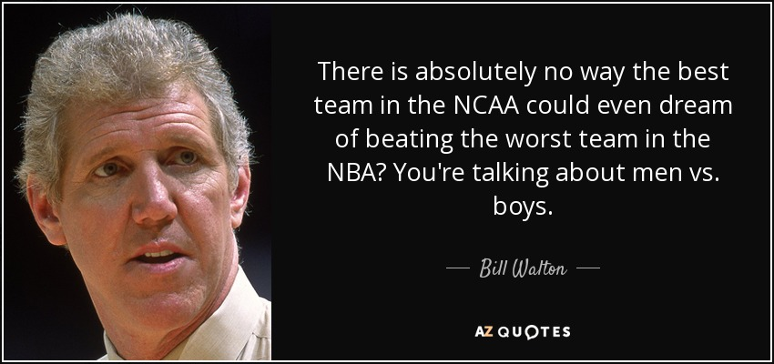 There is absolutely no way the best team in the NCAA could even dream of beating the worst team in the NBA? You're talking about men vs. boys. - Bill Walton