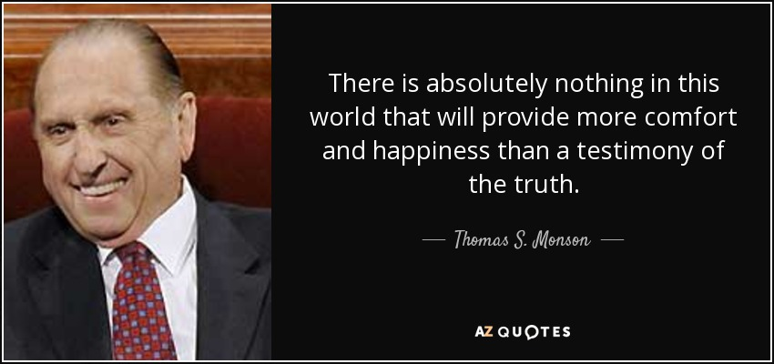 There is absolutely nothing in this world that will provide more comfort and happiness than a testimony of the truth. - Thomas S. Monson