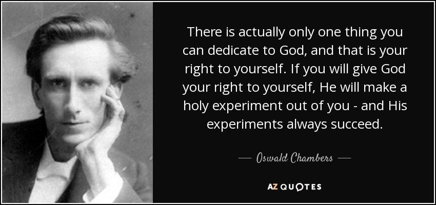 There is actually only one thing you can dedicate to God, and that is your right to yourself. If you will give God your right to yourself, He will make a holy experiment out of you - and His experiments always succeed. - Oswald Chambers