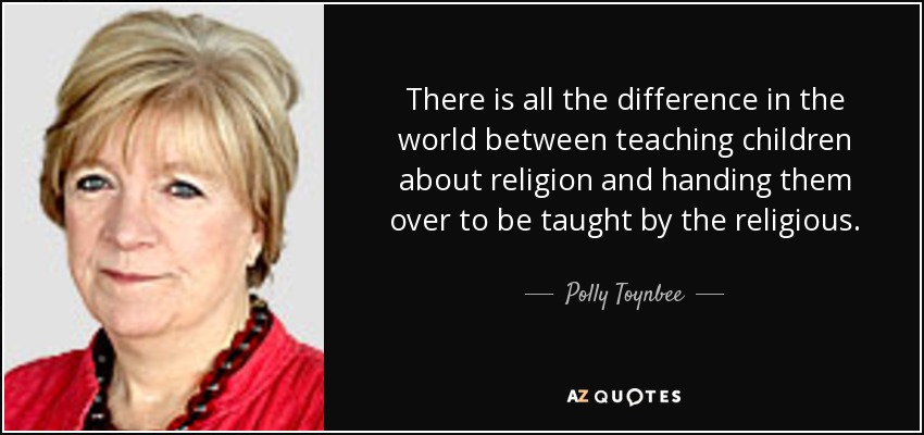 There is all the difference in the world between teaching children about religion and handing them over to be taught by the religious. - Polly Toynbee