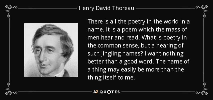 There is all the poetry in the world in a name. It is a poem which the mass of men hear and read. What is poetry in the common sense, but a hearing of such jingling names? I want nothing better than a good word. The name of a thing may easily be more than the thing itself to me. - Henry David Thoreau