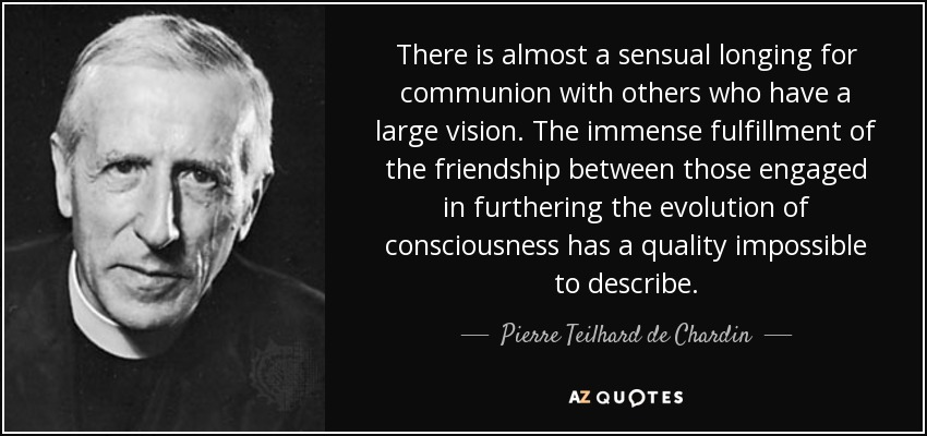 There is almost a sensual longing for communion with others who have a large vision. The immense fulfillment of the friendship between those engaged in furthering the evolution of consciousness has a quality impossible to describe. - Pierre Teilhard de Chardin