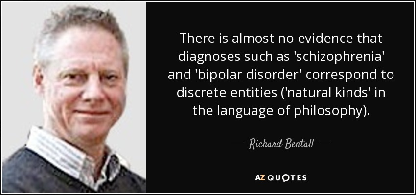 There is almost no evidence that diagnoses such as 'schizophrenia' and 'bipolar disorder' correspond to discrete entities ('natural kinds' in the language of philosophy). - Richard Bentall