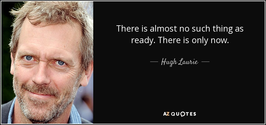 There is almost no such thing as ready. There is only now. - Hugh Laurie