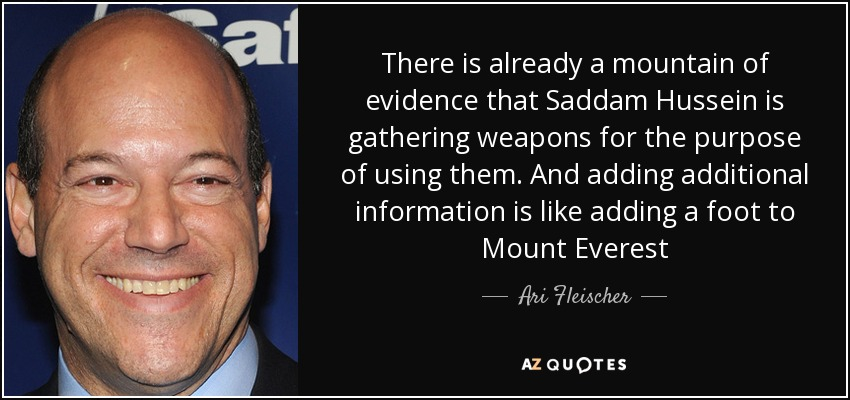 There is already a mountain of evidence that Saddam Hussein is gathering weapons for the purpose of using them. And adding additional information is like adding a foot to Mount Everest - Ari Fleischer