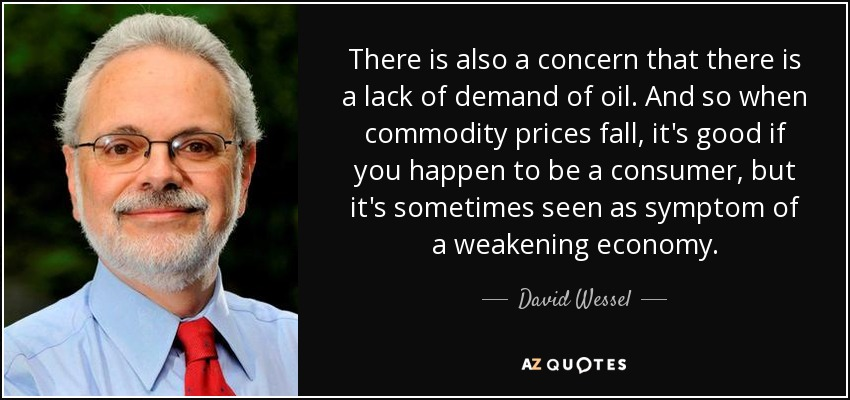 There is also a concern that there is a lack of demand of oil. And so when commodity prices fall, it's good if you happen to be a consumer, but it's sometimes seen as symptom of a weakening economy. - David Wessel