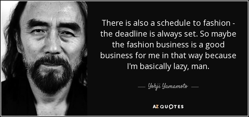 There is also a schedule to fashion - the deadline is always set. So maybe the fashion business is a good business for me in that way because I'm basically lazy, man. - Yohji Yamamoto