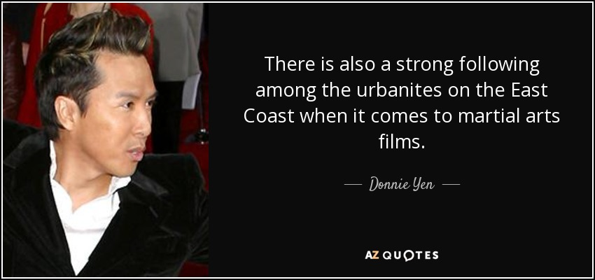 There is also a strong following among the urbanites on the East Coast when it comes to martial arts films. - Donnie Yen