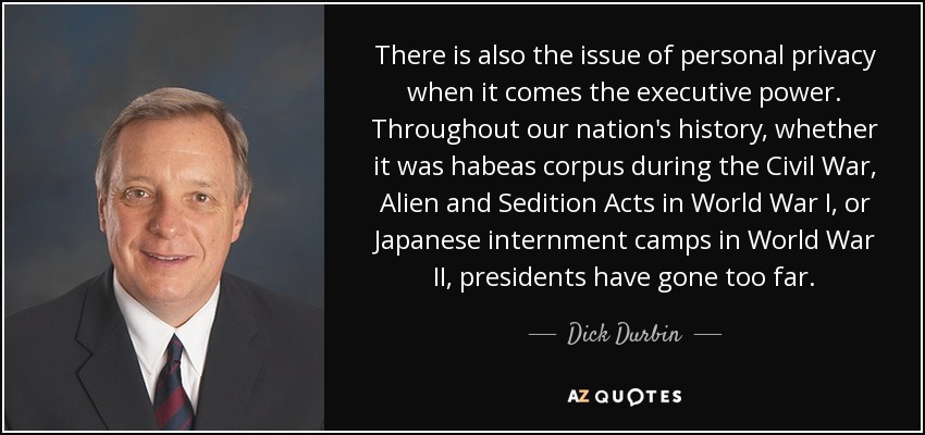 There is also the issue of personal privacy when it comes the executive power. Throughout our nation's history, whether it was habeas corpus during the Civil War, Alien and Sedition Acts in World War I, or Japanese internment camps in World War II, presidents have gone too far. - Dick Durbin