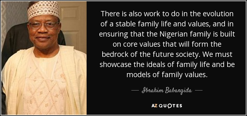 There is also work to do in the evolution of a stable family life and values, and in ensuring that the Nigerian family is built on core values that will form the bedrock of the future society. We must showcase the ideals of family life and be models of family values. - Ibrahim Babangida