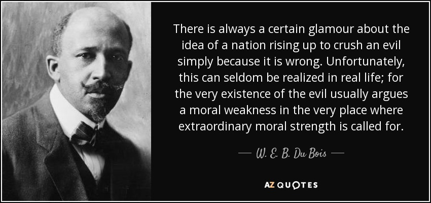 There is always a certain glamour about the idea of a nation rising up to crush an evil simply because it is wrong. Unfortunately, this can seldom be realized in real life; for the very existence of the evil usually argues a moral weakness in the very place where extraordinary moral strength is called for. - W. E. B. Du Bois