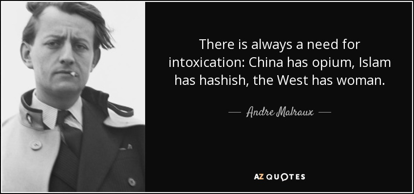 There is always a need for intoxication: China has opium, Islam has hashish, the West has woman. - Andre Malraux