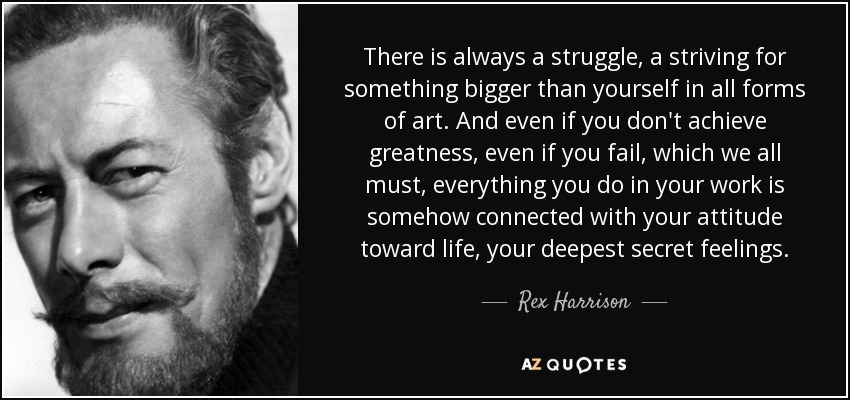 There is always a struggle, a striving for something bigger than yourself in all forms of art. And even if you don't achieve greatness, even if you fail, which we all must, everything you do in your work is somehow connected with your attitude toward life... - Rex Harrison