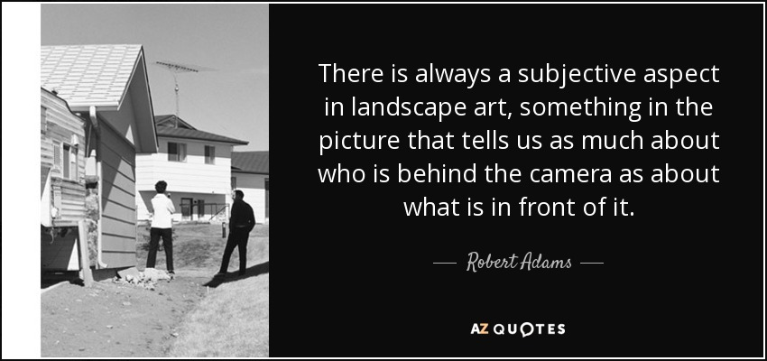 There is always a subjective aspect in landscape art, something in the picture that tells us as much about who is behind the camera as about what is in front of it. - Robert Adams