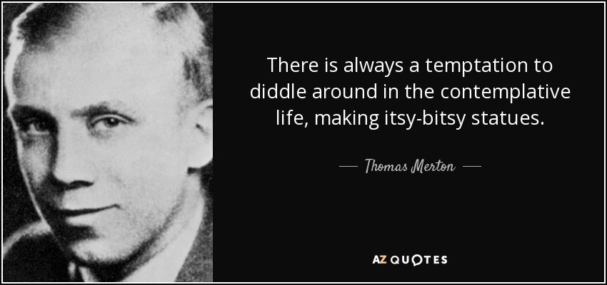 There is always a temptation to diddle around in the contemplative life, making itsy-bitsy statues. - Thomas Merton