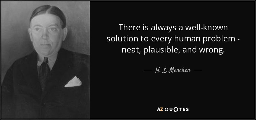There is always a well-known solution to every human problem - neat, plausible, and wrong. - H. L. Mencken