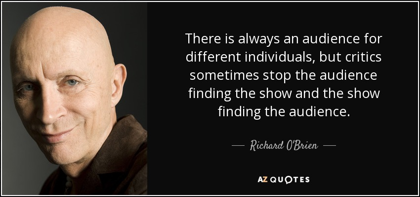 There is always an audience for different individuals, but critics sometimes stop the audience finding the show and the show finding the audience. - Richard O'Brien